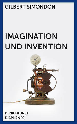 Gilbert Simondon: Imagination und Invention