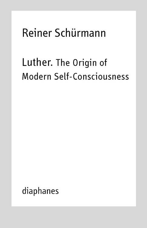 Michael Heitz (Hg.), Reiner Schürmann, ...: Luther. The Origin of Modern Self-Consciousness